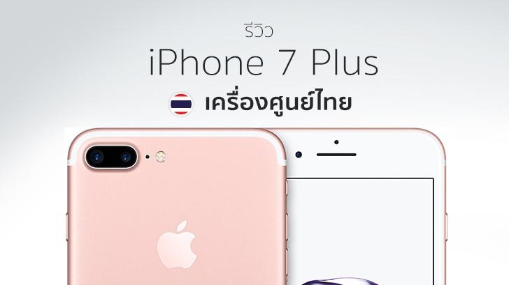 รีวิว iPhone 7 Plus เครื่องศูนย์ไทย ดีไซน์เหมือนเดิม เพิ่มเติมเทคโนโลยี และการจากไปของช่องหูฟัง
