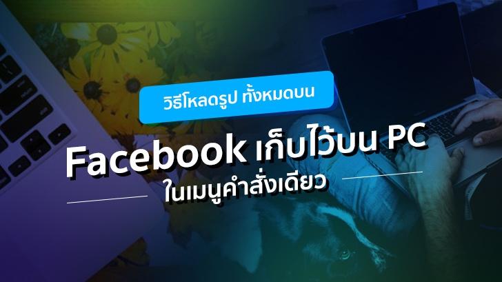 วิธีโหลดรูปทั้งหมดบน Facebook เก็บไว้บน PC ในเมนูคำสั่งเดียว