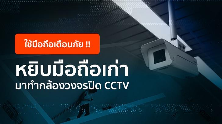 ใช้มือถือเตือนภัย! หยิบมือถือเก่า มาใช้เป็นกล้องวงจรปิด CCTV แบบประหยัดงบ